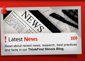 Latest News Read about recent news, research, best practices and facts in our ThinkFirst Illinois Blog.