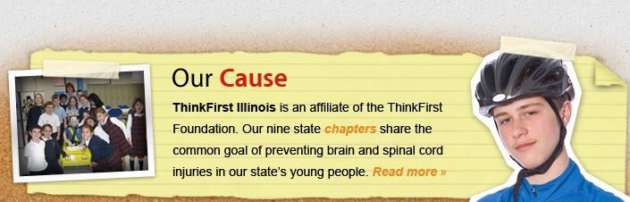 Our Cause ThinkFirst Illinois is an affiliate of the ThinkFirst Foudation.  Our eight state chapters share the common goal of preventing brain and spinal cord injuries in our state's young people.  Read more